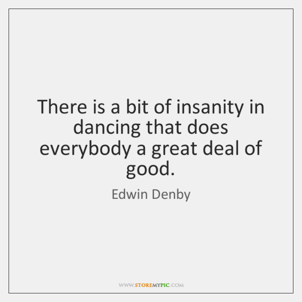 There is a bit of insanity in dancing that does everybody a ...