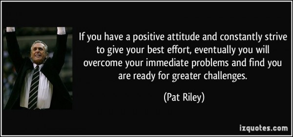If you have a positive attitude and constantly strive to give your best effort eventual