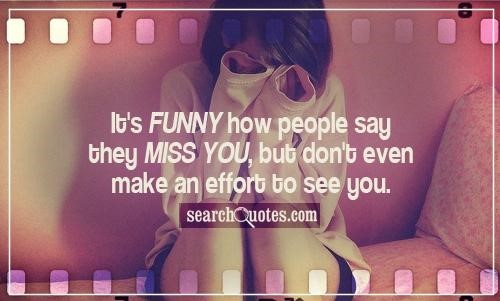 Its Funny How People Say They Miss You But Dont Even Make An Effort