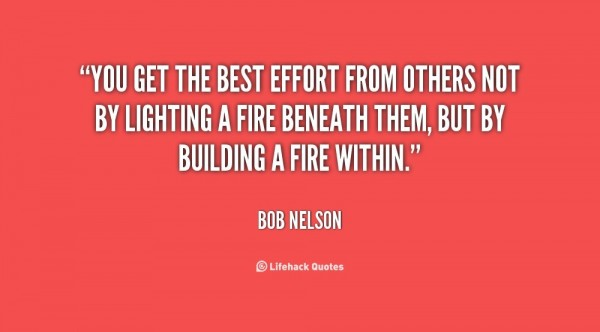 You get the best effort from others not by lighting a fire beneath them