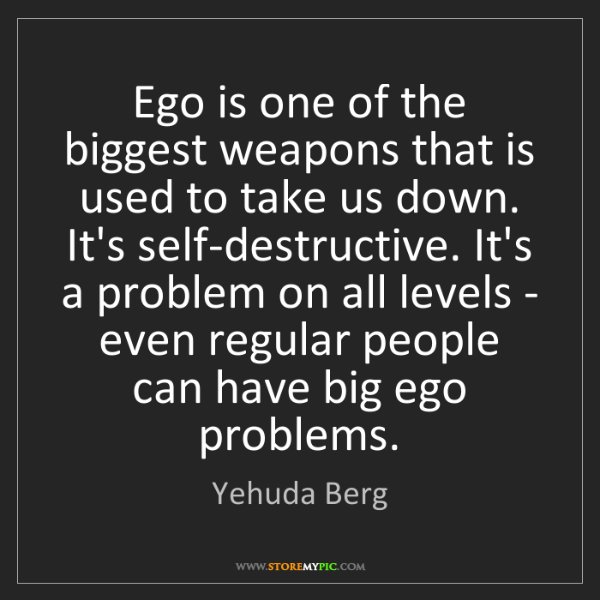 Yehuda Berg: Ego is one of the biggest weapons that is used to take...