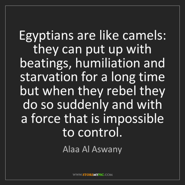 Alaa Al Aswany: Egyptians are like camels: they can put up with beatings,...