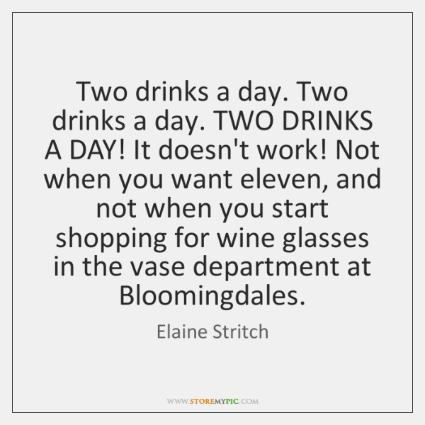 Two drinks a day. Two drinks a day. TWO DRINKS A DAY! ...