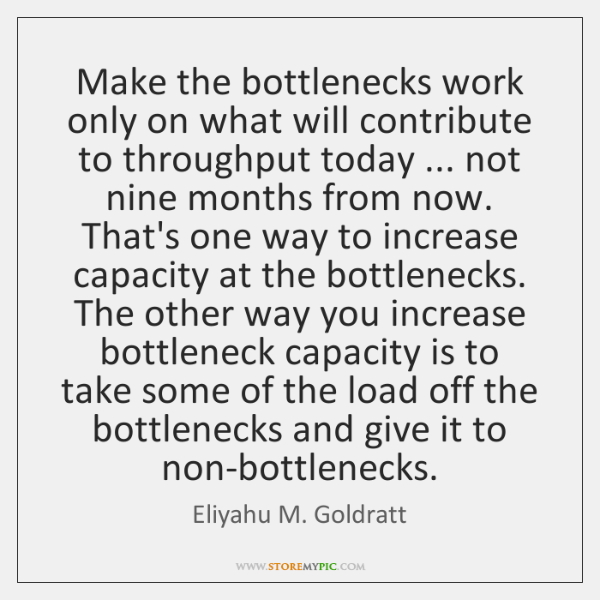 Make the bottlenecks work only on what will contribute to throughput today ... ...
