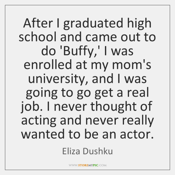 After I graduated high school and came out to do 'Buffy,' ...