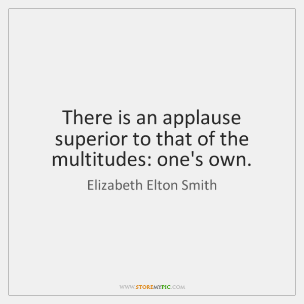 There is an applause superior to that of the multitudes: one's own.