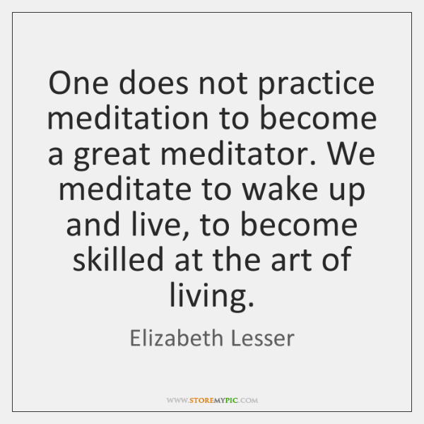 One does not practice meditation to become a great meditator. We meditate ...