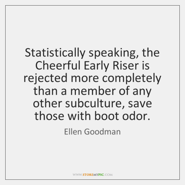 Statistically speaking, the Cheerful Early Riser is rejected more completely than a ...