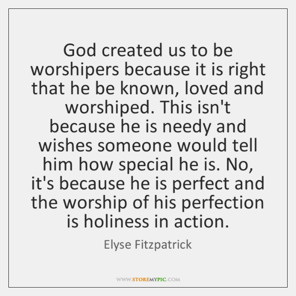 God created us to be worshipers because it is right that he ...