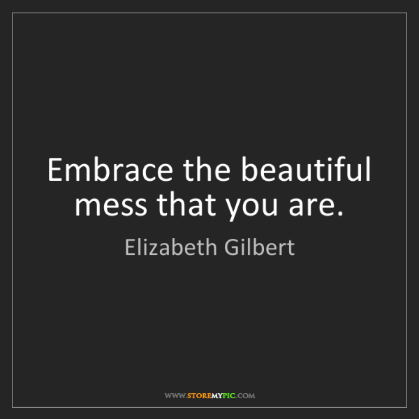 Elizabeth Gilbert: Embrace the beautiful mess that you are.