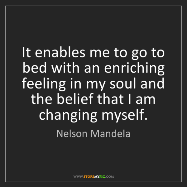 Nelson Mandela: It enables me to go to bed with an enriching feeling...