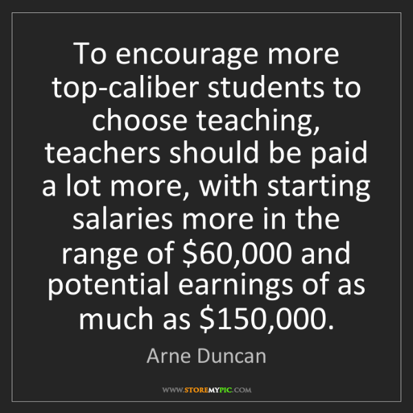 Arne Duncan: To encourage more top-caliber students to choose teaching,...