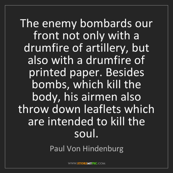 Paul Von Hindenburg: The enemy bombards our front not only with a drumfire...