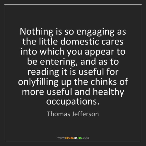 Thomas Jefferson: Nothing is so engaging as the little domestic cares into...