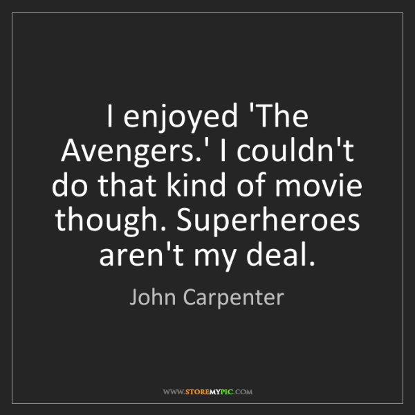 John Carpenter: I enjoyed 'The Avengers.' I couldn't do that kind of...