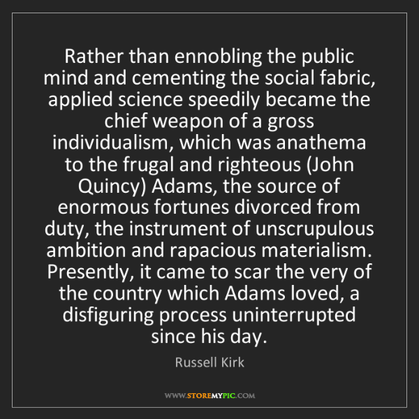 Russell Kirk: Rather than ennobling the public mind and cementing the...