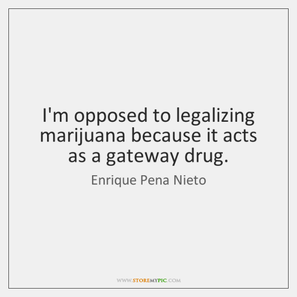 I'm opposed to legalizing marijuana because it acts as a gateway drug.