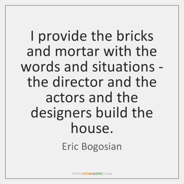 I provide the bricks and mortar with the words and situations - ...