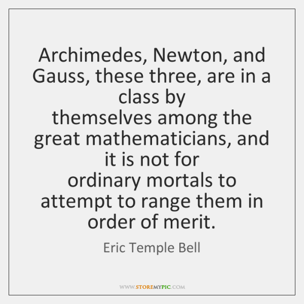 Archimedes, Newton, and Gauss, these three, are in a class by  themselves ...