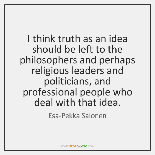 I think truth as an idea should be left to the philosophers ...