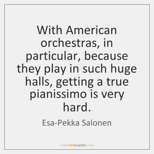 With American orchestras, in particular, because they play in such huge halls, ...