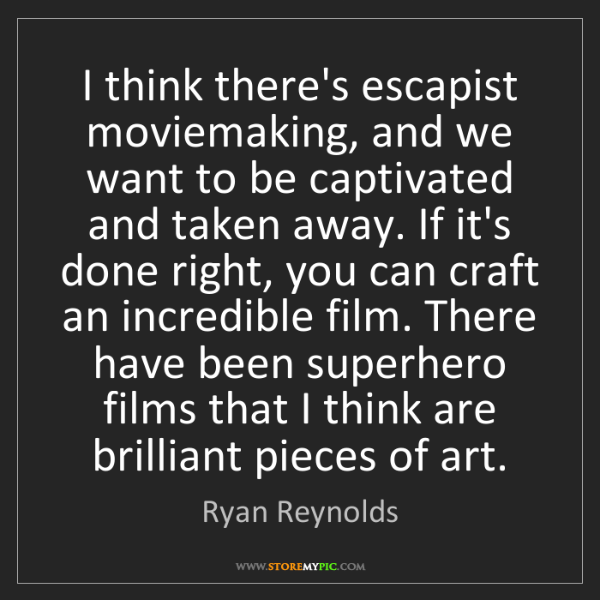 Ryan Reynolds: I think there's escapist moviemaking, and we want to...