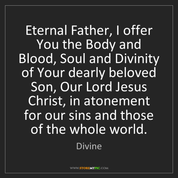 Divine: Eternal Father, I offer You the Body and Blood, Soul...