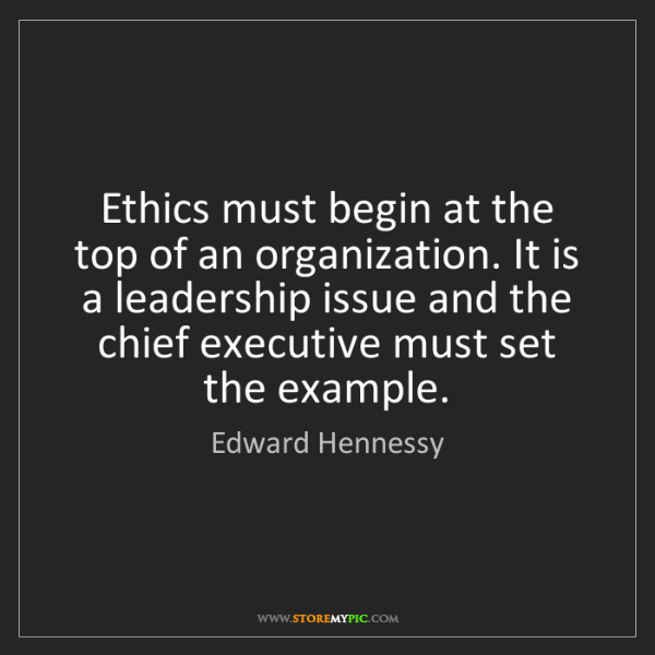 Edward Hennessy: Ethics must begin at the top of an organization. It is...