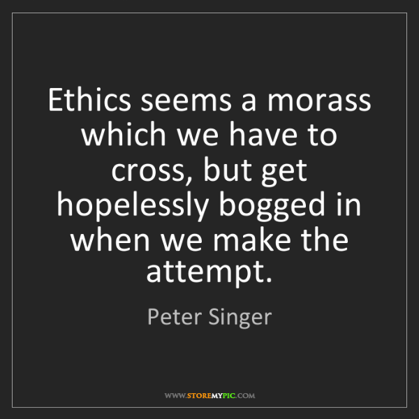 Peter Singer: Ethics seems a morass which we have to cross, but get...