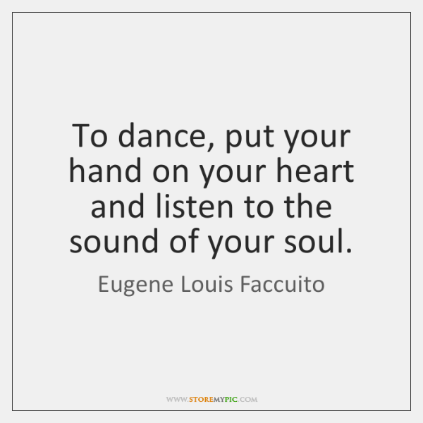 To dance, put your hand on your heart and listen to the ...
