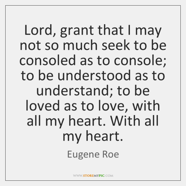 Lord, grant that I may not so much seek to be consoled ...