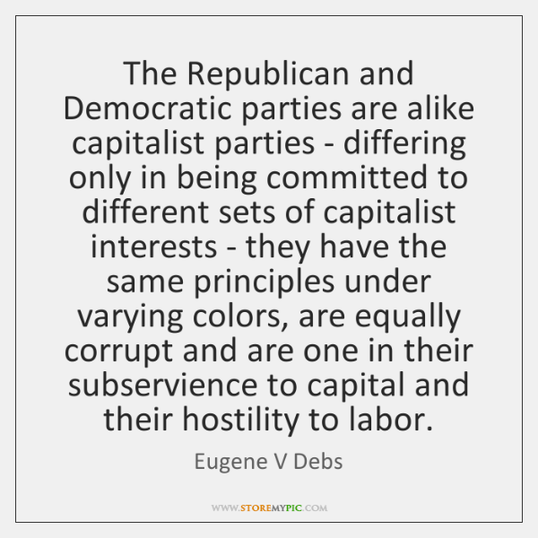 The Republican and Democratic parties are alike capitalist parties - differing only ...