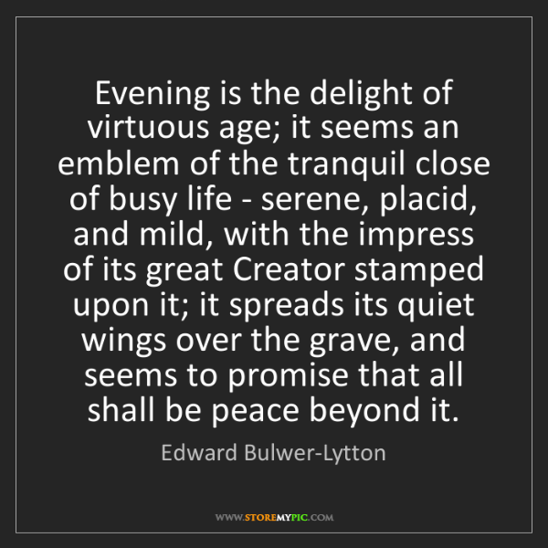 Edward Bulwer-Lytton: Evening is the delight of virtuous age; it seems an emblem...