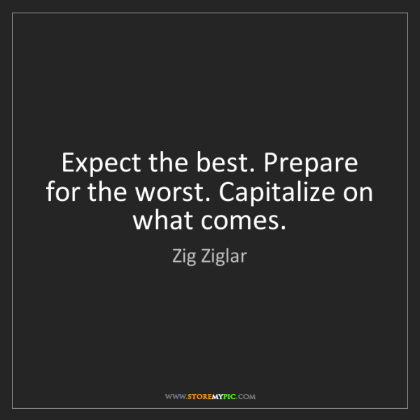 Zig Ziglar: Expect the best. Prepare for the worst. Capitalize on...