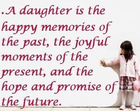 A daughter is the happy memories of the past the joyful moments of the present and