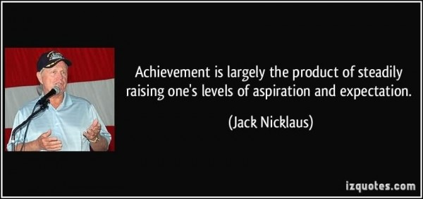 Achievement is largely the product of steadily raising ones levels of aspiration a