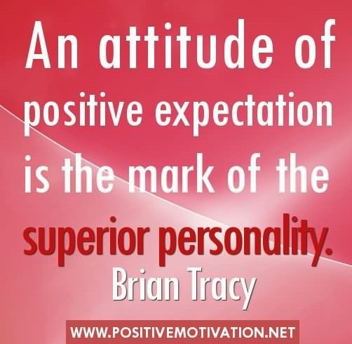 An attitude of positive expectation is the makr of the superior personality brian