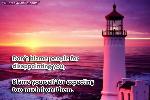 Dont blame people for disappointing you blame yourself for expecting too much from