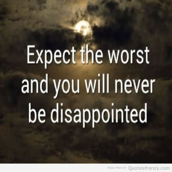Expect the worst and you will never be disappointmented