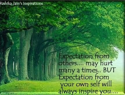 Expectation from others may hurt manya a times but expectation from your own self