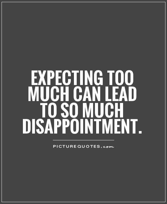 Expecting too much can lead to so much disappointment