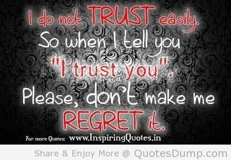 I do not trust easily so when i tell you i trust you please dont make me regret it