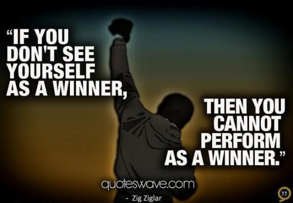 If you dont see yourself as a winner then you cannot perform as a winner