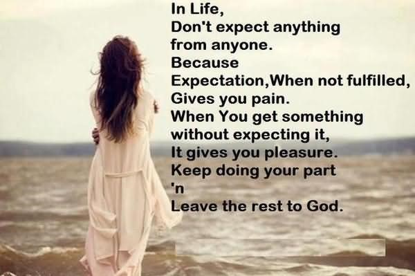In life dont expect anything from anyone because expectation when not fulfilled gi