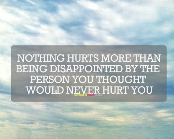 Nothing hurts more than being disappointed by the person you thought would never h