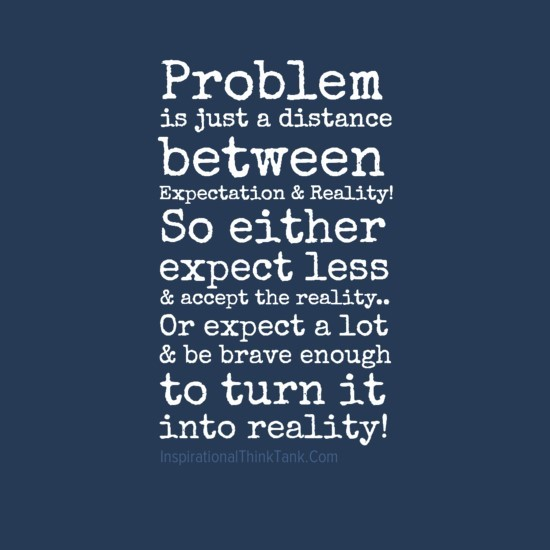 Problem is just a distance between expectation reality so either less accept the r
