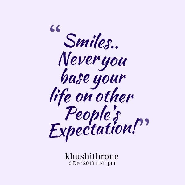 Smiles never you base your life on other peoples expectation