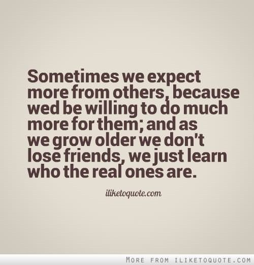 Sometimes we expect more from others because wed be willing to do much more for th