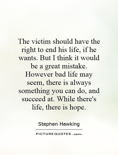 The victim should have the right to end his life if he wants but i think it would