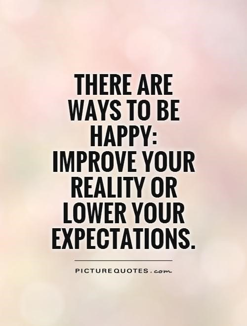 There are ways to be happy improve your reality or lower your expectations